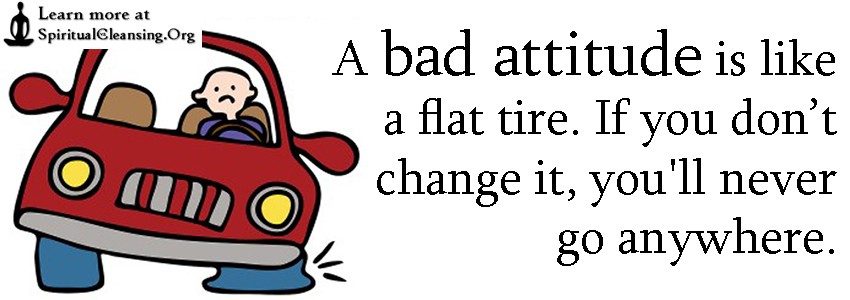 A bad attitude is like a flat tire. If you don't change it, you'll never go anywhere.