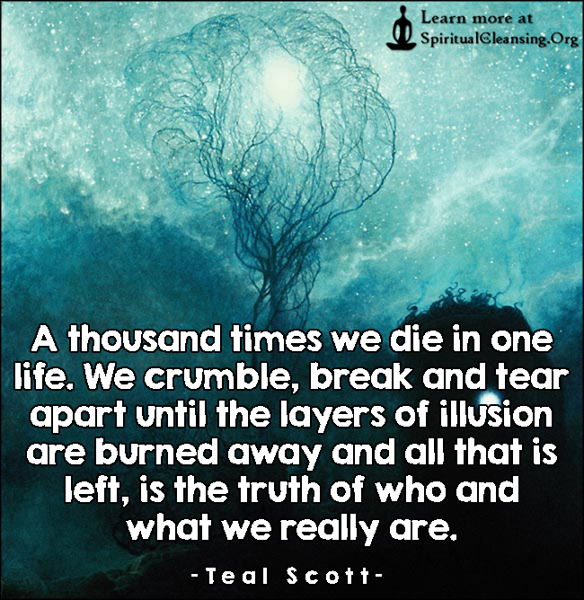 A thousand times we die in one life. We crumble, break and tear apart until the layers of illusion are burned away and all that is left, is the truth of who and what we really are.