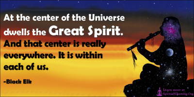 At the center of the Universe dwells the Great Spirit. And that center is really everywhere. It is within each of us.