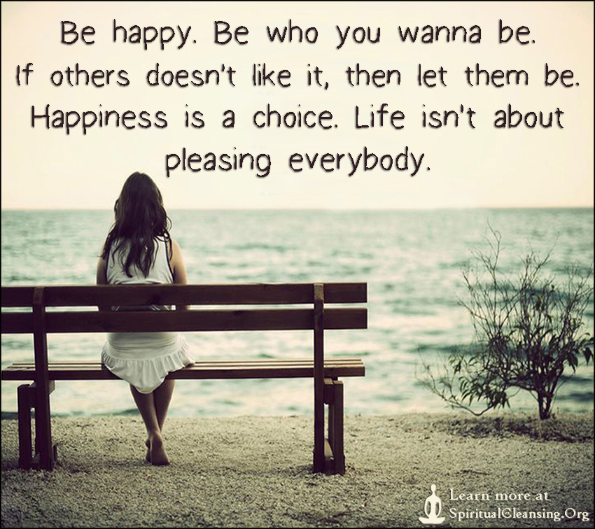 Be happy. Be who you wanna be. If others doesn't like it, then let them be. Happiness is a choice. Life isn't about pleasing everybody.