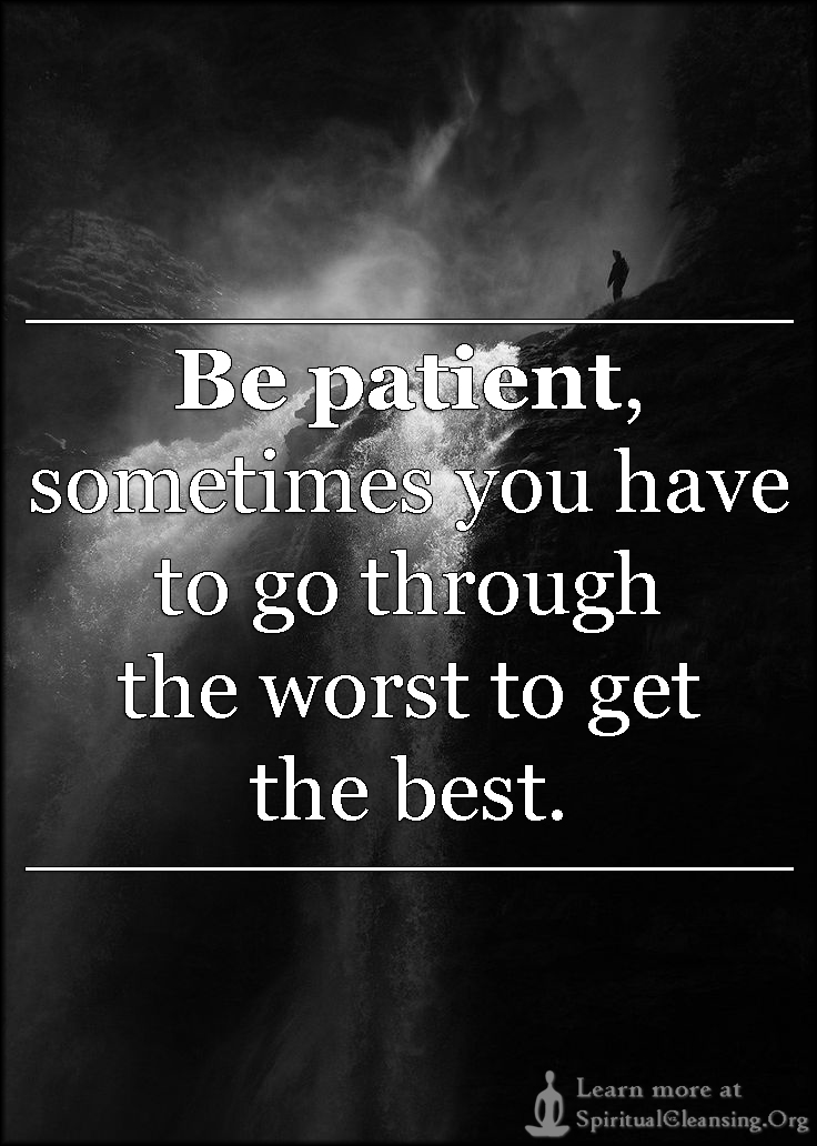 Be patient, sometimes you have to go through the worst to get the best.