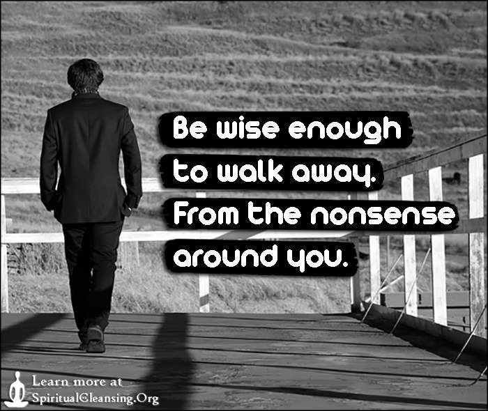 Be wise enough to walk away. From the nonsense around you.