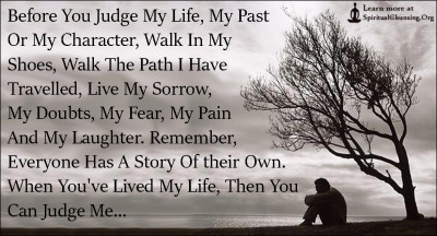 Before You Judge My Life, My Past Or My Character, Walk In My Shoes, Walk The Path I Have Travelled, Live My Sorrow, My Doubts, My Fear, My Pain And My Laughter.