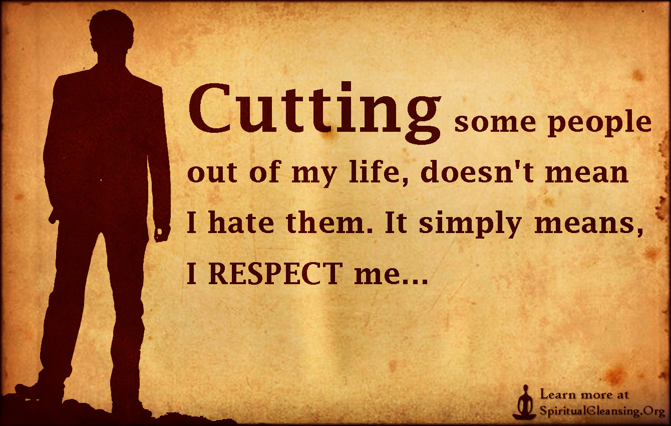 Cutting some people out of my life, doesn't mean I hate them. It simply means, I RESPECT me...