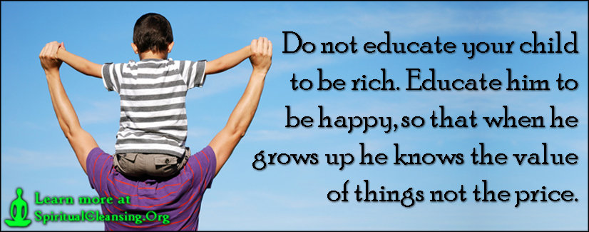 Do not educate your child to be rich. Educate him to be happy, so that when he grows up he knows the value of things not the price.