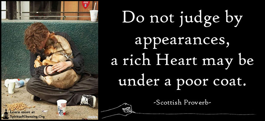 Do not judge by appearances, a rich Heart may be under a poor coat.