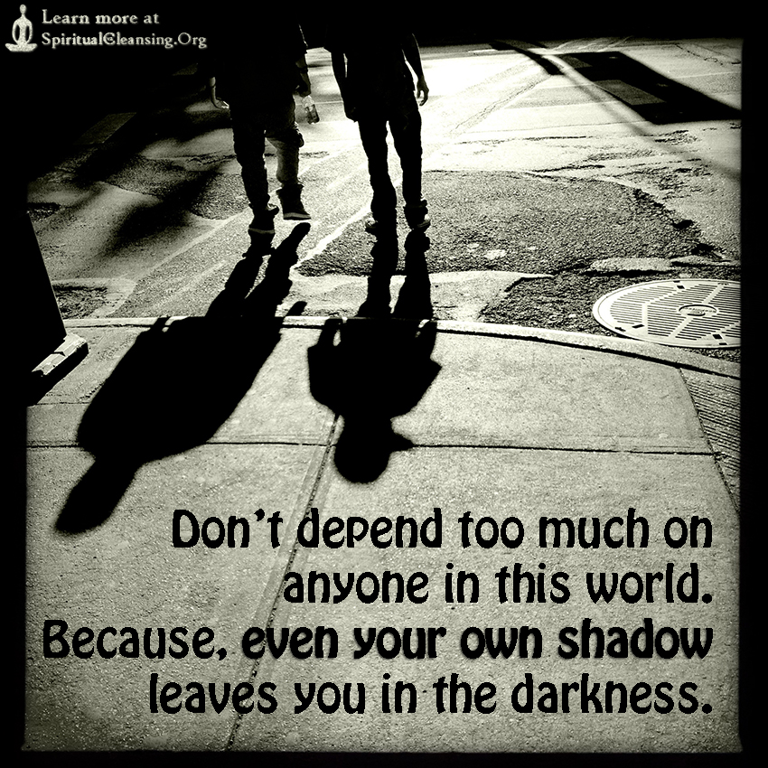 Don't depend too much on anyone in this world. Because, even your own shadow leaves you in the darkness.
