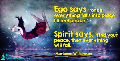 Ego says once everything falls into place I'll feel peace. Spirit says, Find your peace, then everything will fall.