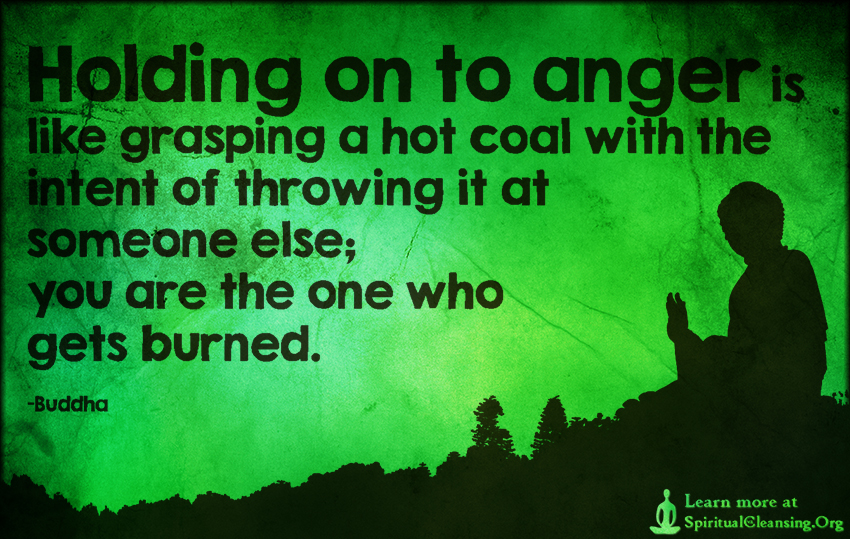 Holding on to anger is like grasping a hot coal with the intent of throwing it at someone else; you are the one who gets burned.