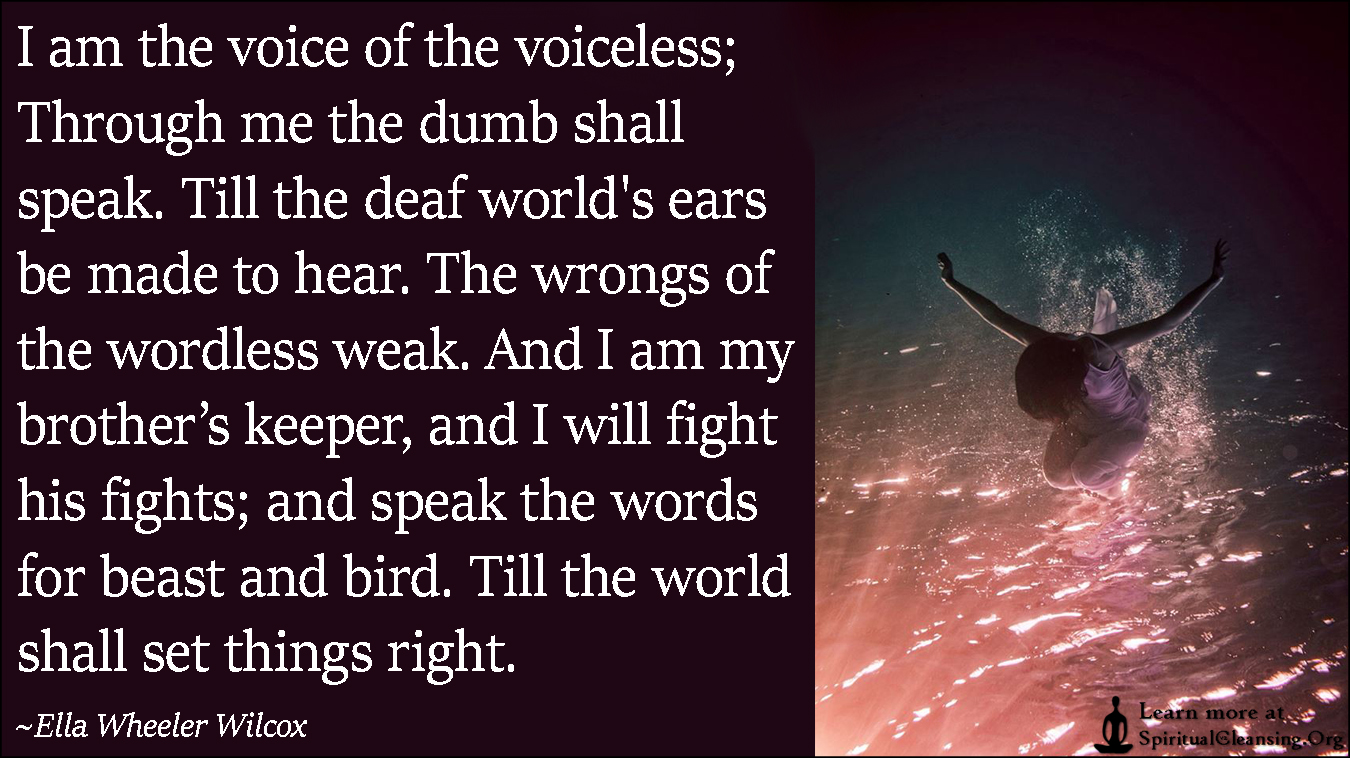 I am the voice of the voiceless; Through me the dumb shall speak. Till the deaf world's ears be made to hear. The wrongs of the wordless weak.
