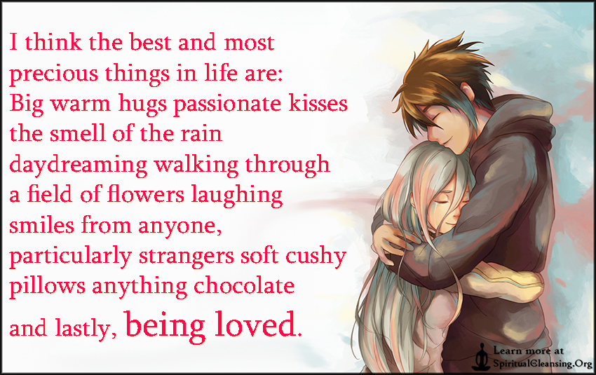I think the best and most precious things in life are - Big warm hugs passionate kisses
