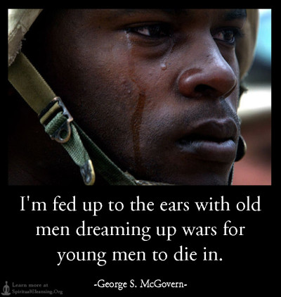 I'm fed up to the ears with old men dreaming up wars for young men to die in.