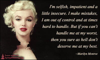 I'm selfish, impatient and a little insecure. I make mistakes, I am out of control and at times hard to handle. But if you can't handle me at my worst, then you sure as hell don't deserve me at my best.