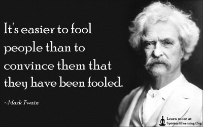 It's easier to fool people than to convince them that they have been fooled.