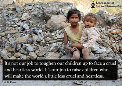 It's not our job to toughen our children up to face a cruel and heartless world. It's our job to raise children who will make the world a little less cruel and heartless.