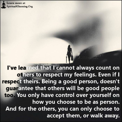 I've learned that I cannot always count on others to respect my feelings. Even if I respect theirs. Being a good person, doesn't guarantee that others will be good people too.