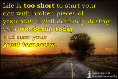 Life is too short to start your day with broken pieces of yesterday, it will definitely destroy your wonderful today and ruin your great tomorrow.
