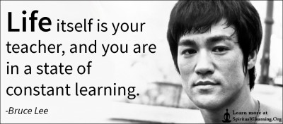 Life itself is your teacher, and you are in a state of constant learning.