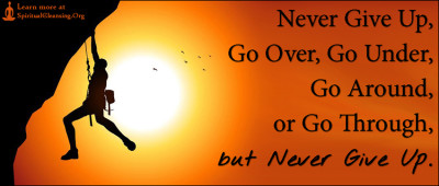 Never Give Up, Go Over, Go Under, Go Around, or Go Through, but Never Give Up.