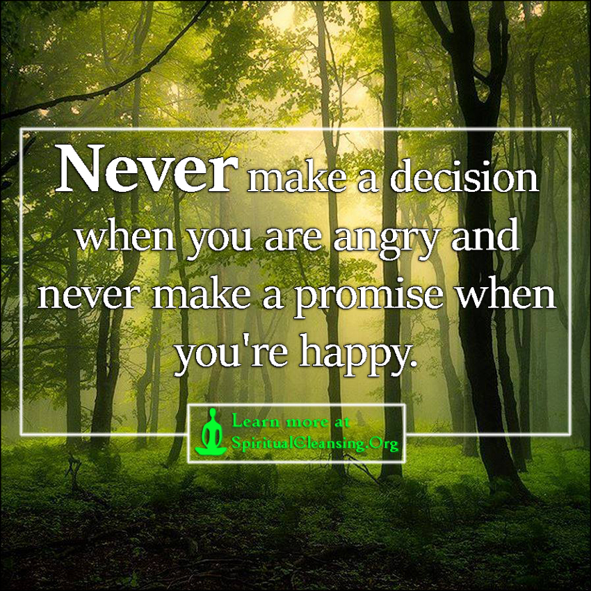 Never make a decision when you are angry and never make a promise when you're happy.
