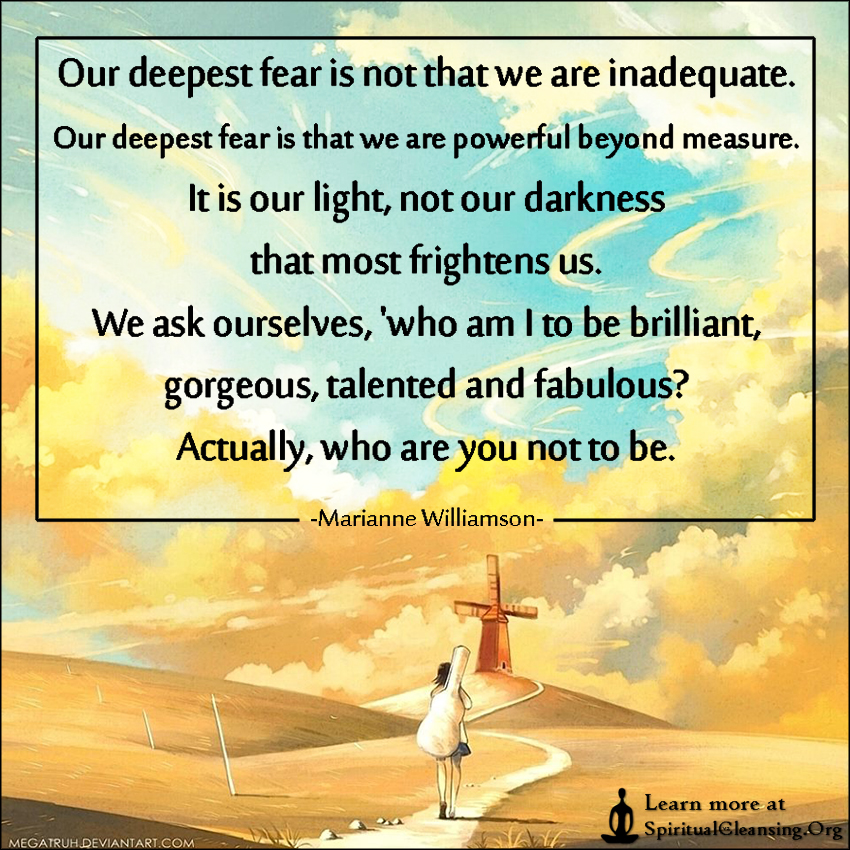 Our deepest fear is not that we are inadequate. Our deepest fear is that we are powerful beyond measure. It is our light, not our darkness that most frightens us. We ask ourselves,
