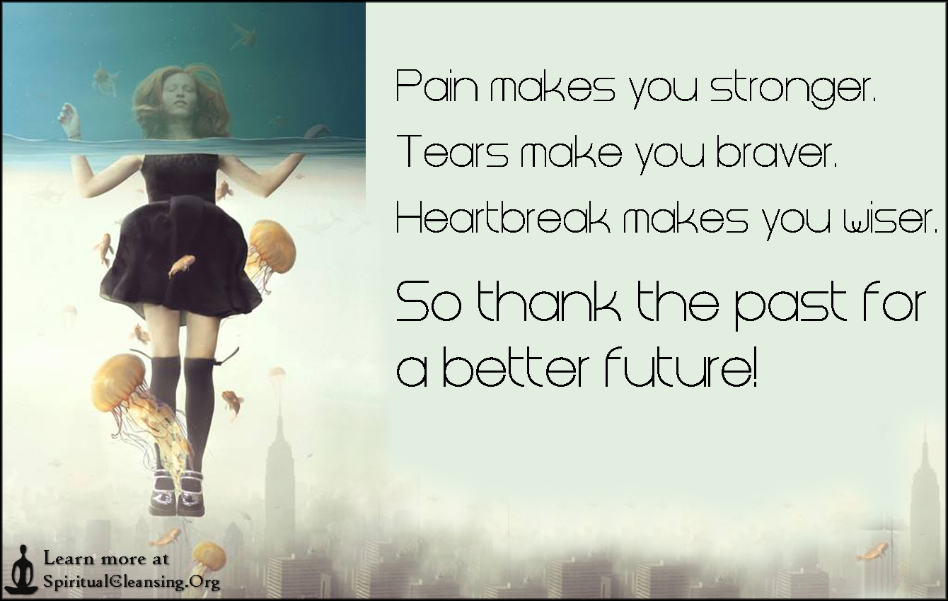 Pain makes you stronger. Tears make you braver. Heartbreak makes you wiser. So thank the past for a better future!