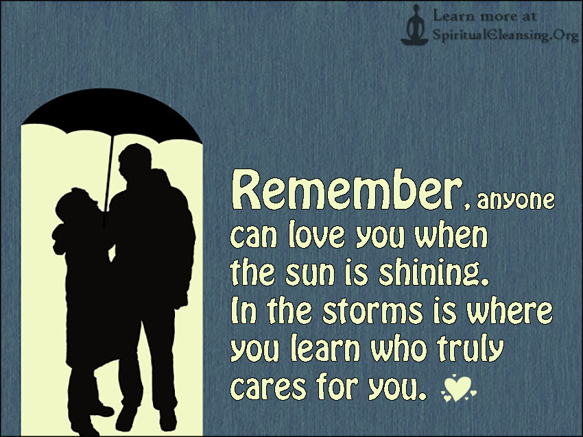 Remember, anyone can love you when the sun is shining. In the storms is where you learn who truly cares for you.