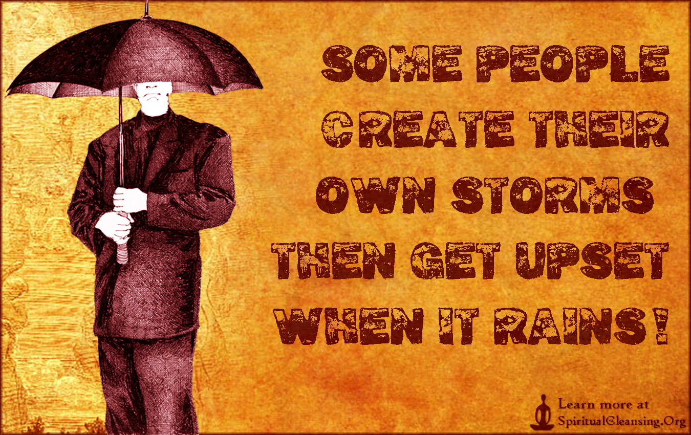 Some people create their own storms, then get upset when it rains!