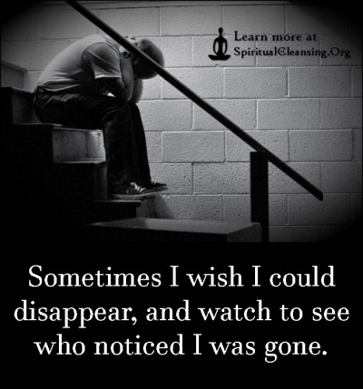 Sometimes I wish I could disappear, and watch to see who noticed I was gone.
