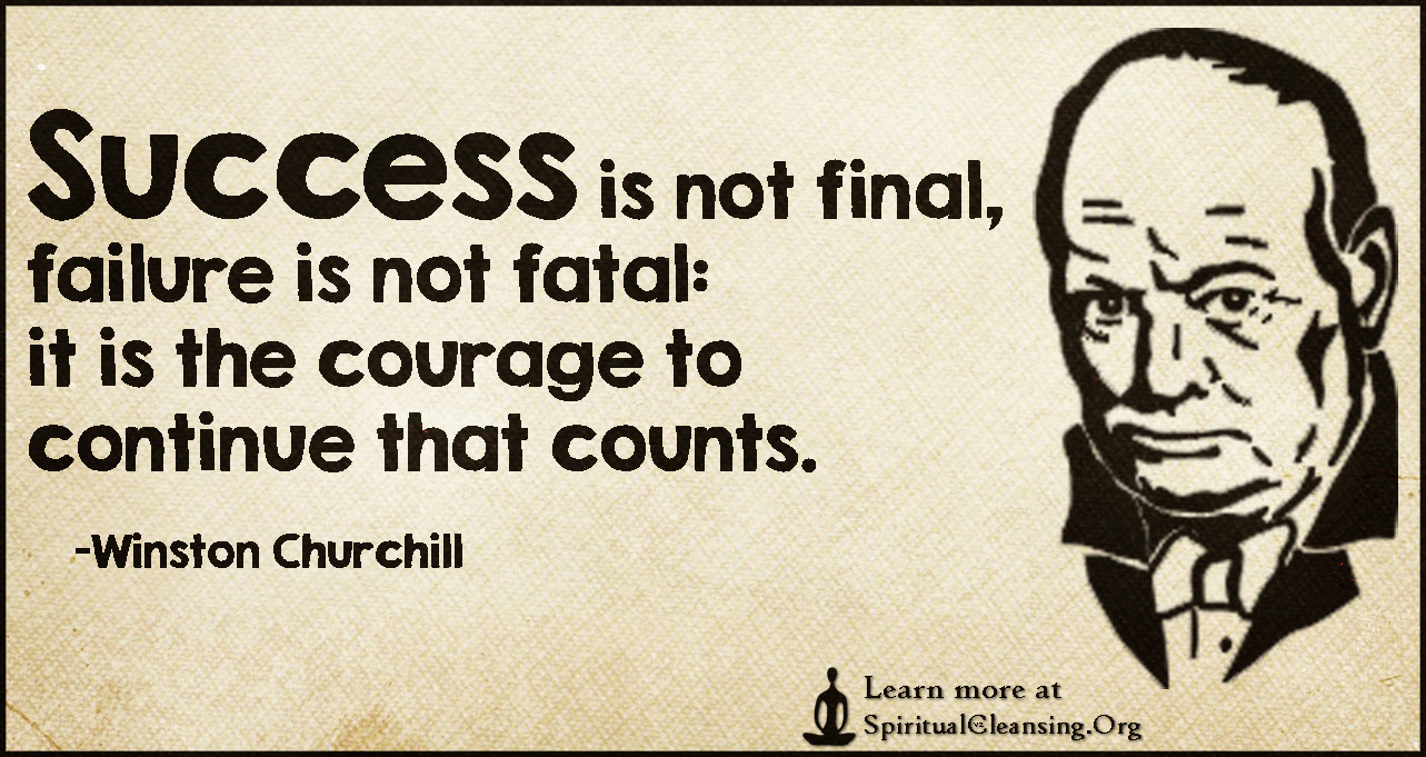 Success is not final, failure is not fatal - it is the courage to continue that counts.