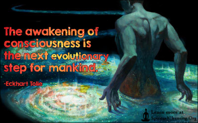 The awakening of consciousness is the next evolutionary step for mankind.