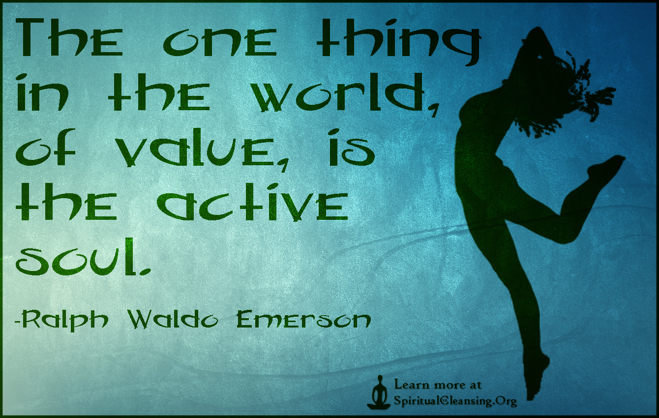 The one thing in the world, of value, is the active soul.