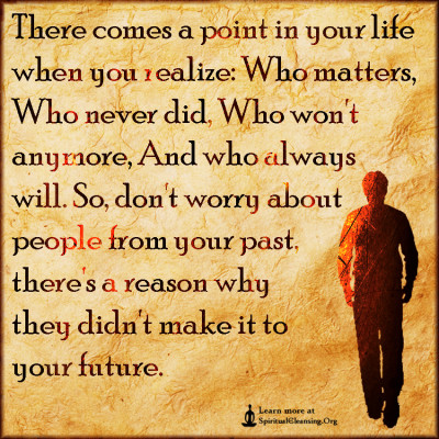 There comes a point in your life when you realize - Who matters, Who never did, Who won't anymore, And who always will.