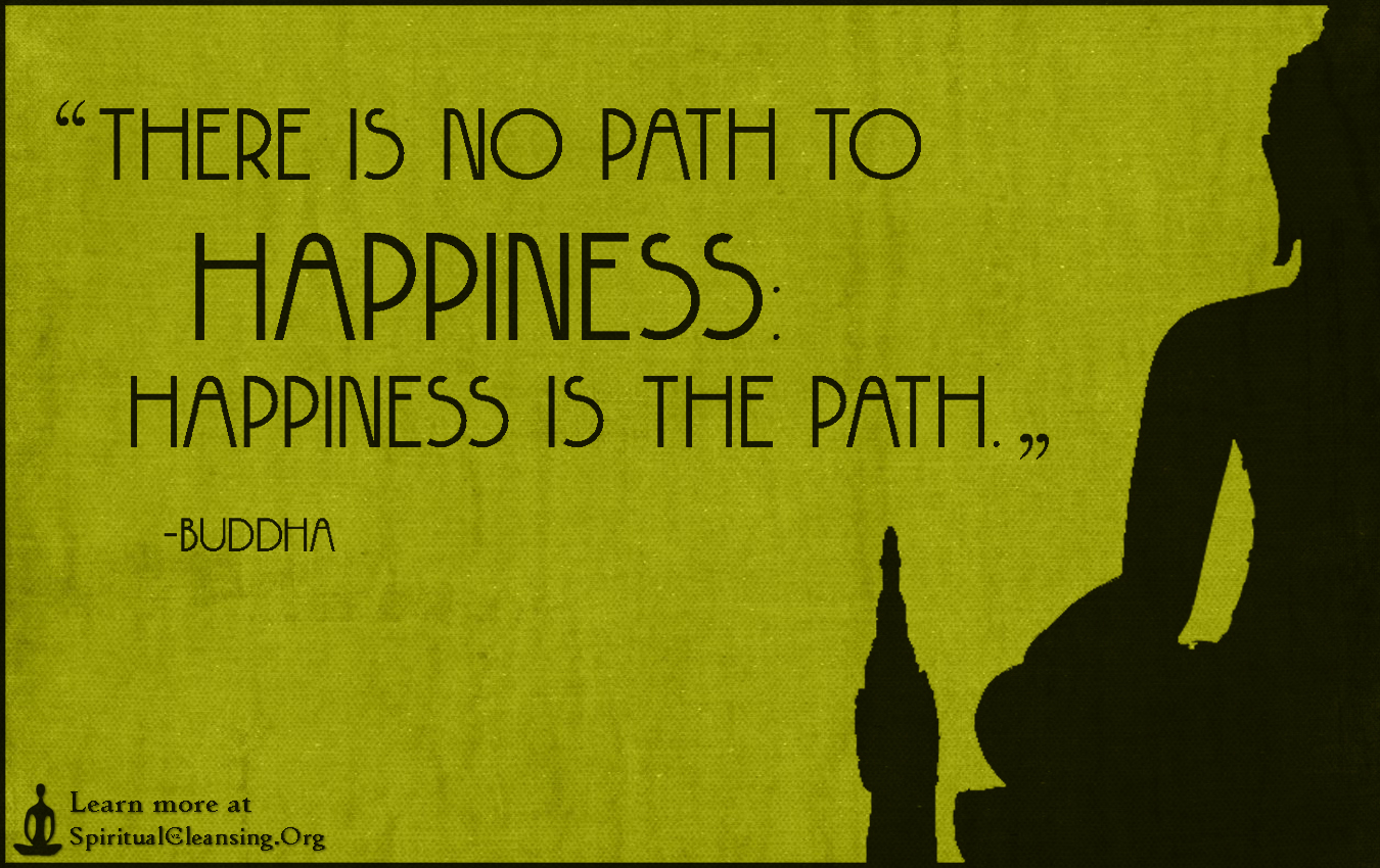 Buddha Quotes On Happiness There Is No Path To Happiness Happiness Is The Path