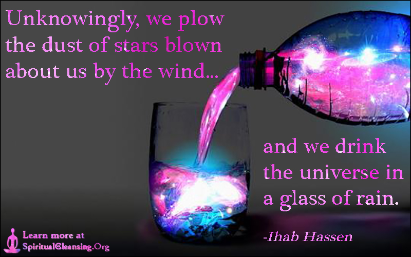 Unknowingly, we plow the dust of stars blown about us by the wind and we drink the universe in a glass of rain.