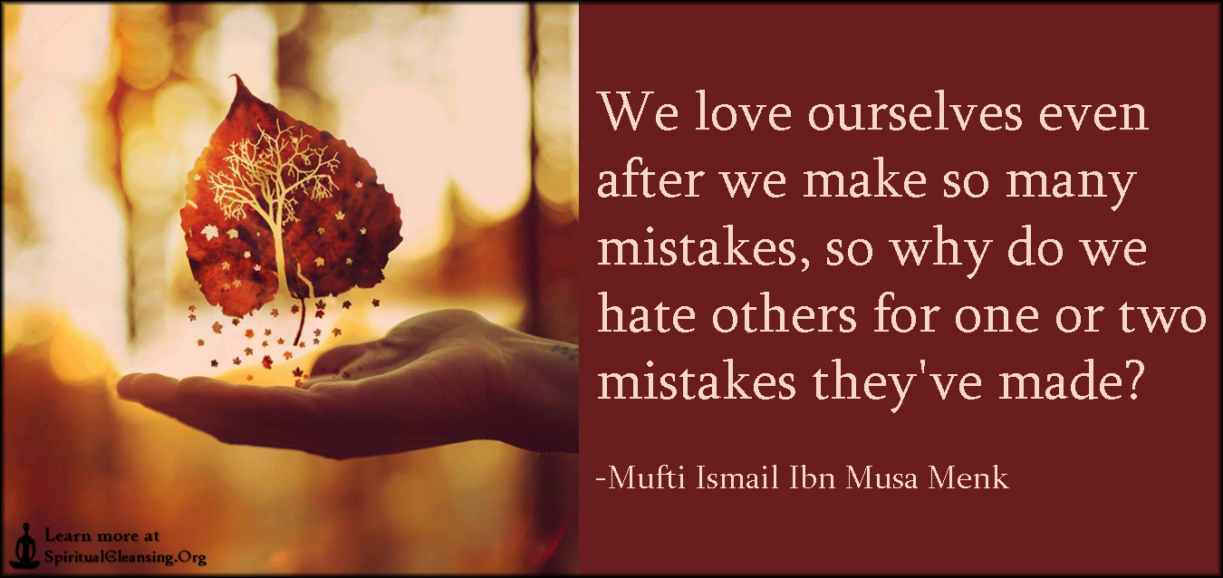We love ourselves even after we make so many mistakes, so why do we hate