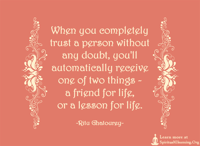 When you completely trust a person without any doubt, you'll automatically receive one of two things - a friend for life, or a lesson for life.