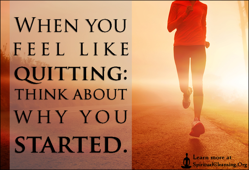 When you feel like quitting - think about why you started.