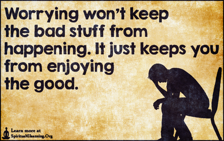 Worrying won't keep the bad stuff from happening. It just keeps you from enjoying the good.