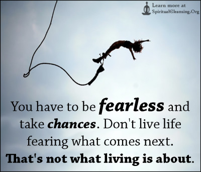 You have to be fearless and take chances. Don't live life fearing what comes next. That's not what living is about.
