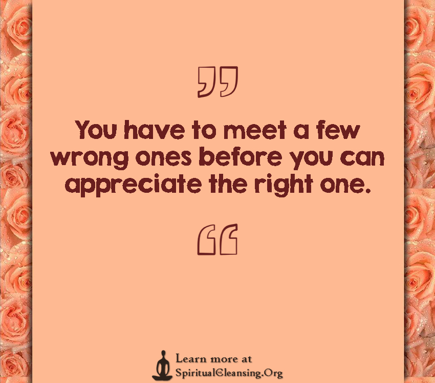 You have to meet a few wrong ones before you can appreciate the right one.