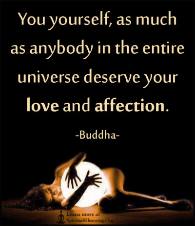 You yourself, as much as anybody in the entire universe deserve your love and affection.