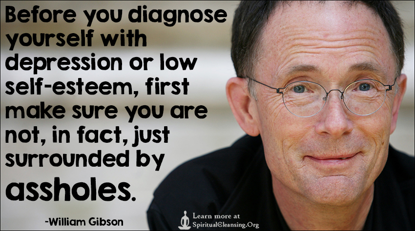 Before you diagnose yourself with depression or low self-esteem, first make sure you are not, in fact, just surrounded by assholes.