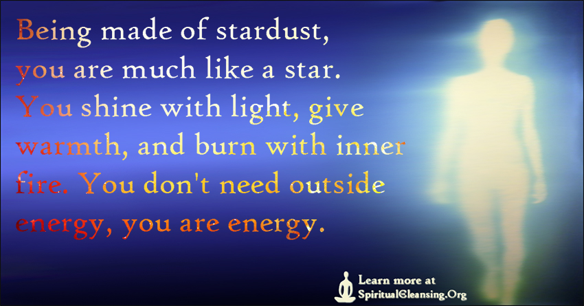 Being made of stardust, you are much like a star. You shine with light, give warmth, and burn with inner fire. You don't need outside energy, you are energy.