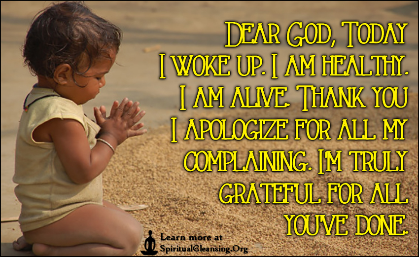Dear God, Today I woke up. I am healthy. I am alive. Thank you I apologize for all my complaining. I'm truly grateful for all you've done.