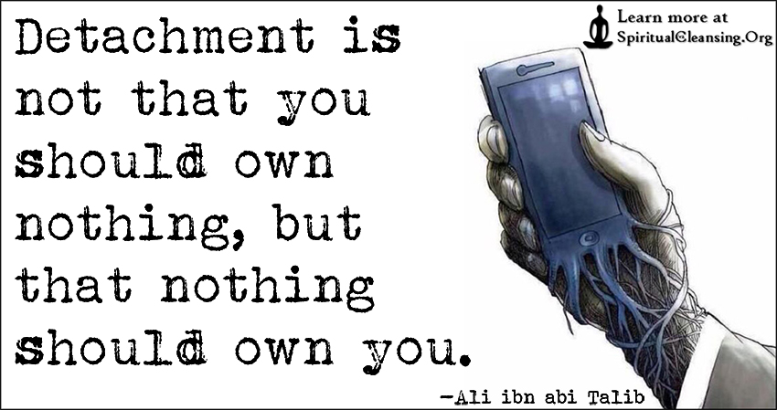 Detachment is not that you should own nothing, but that nothing should own you.