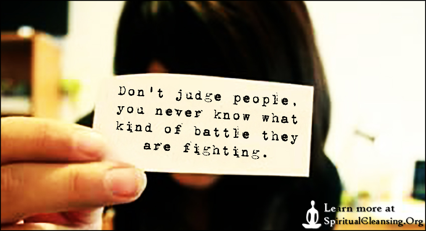 Don't judge people, you never know what kind of battle they are fighting.