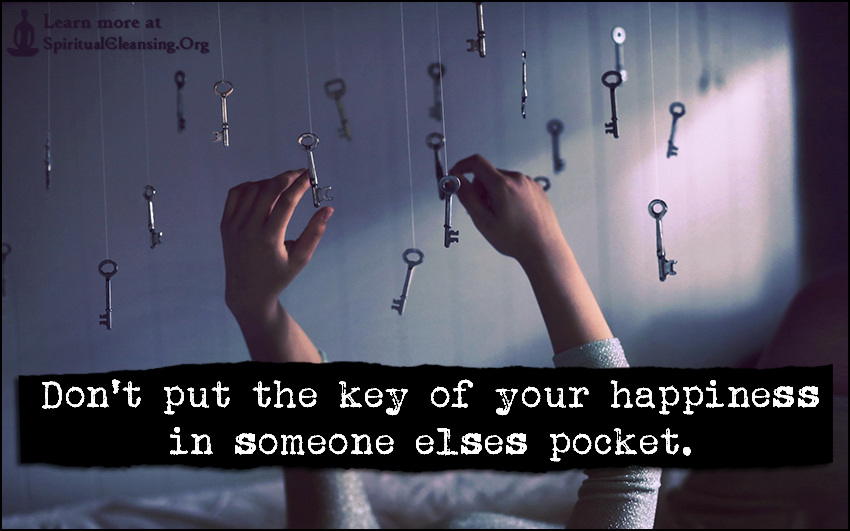 Don't put the key of your happiness in someone elses pocket.