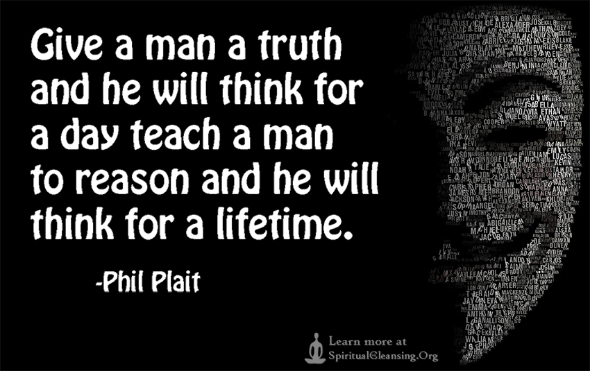 Give a man a truth and he will think for a day teach a man to reason and he will think for a lifetime.