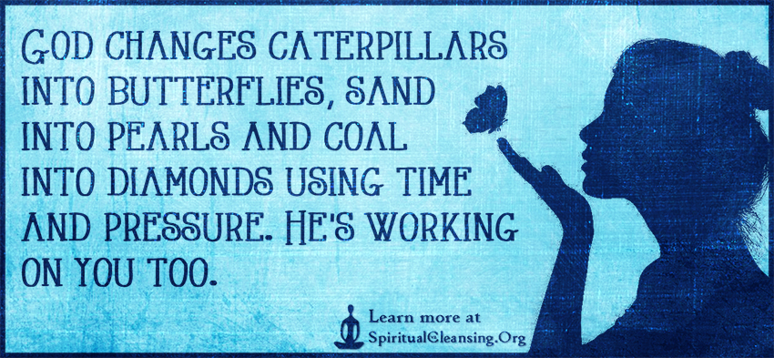 God changes caterpillars into butterflies, sand into pearls and coal into diamonds using time and pressure. He's working on you too.
